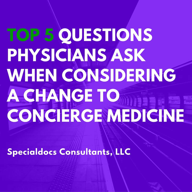 Top 5 Questions Physicians Ask When Considering a Change to Concierge Medicine…